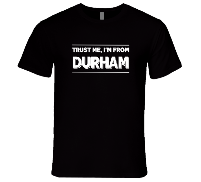 Trust Me, I'm From Durham T-Shirt