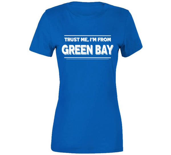 Trust Me, I'm From Green Bay T-Shirt
