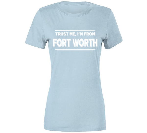 Trust Me, I'm From Fort Worth T-Shirt