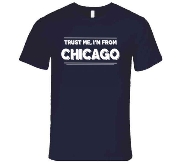 Trust Me, I'm From Chicago T Shirt