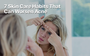 7 Skin Care Habits That Can Worsen Acne