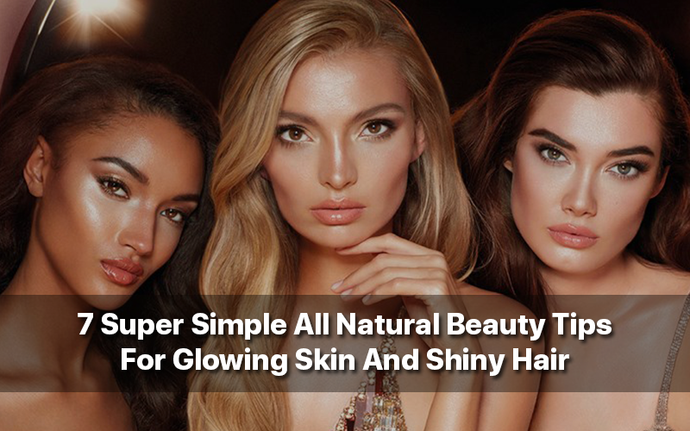 7 Super Simple All Natural Beauty Tips For Glowing Skin And Shiny Hair
