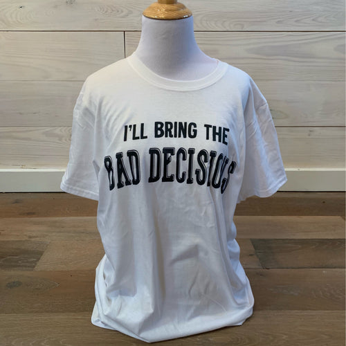 I'll Bring The Bad Decisions Tee