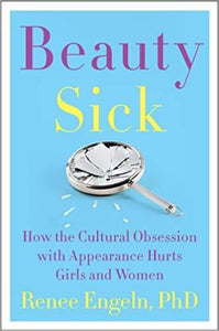 Beauty Sick: How the Cultural Obsession with Appearance Hurts Girls and Women by Renee Engeln, PhD