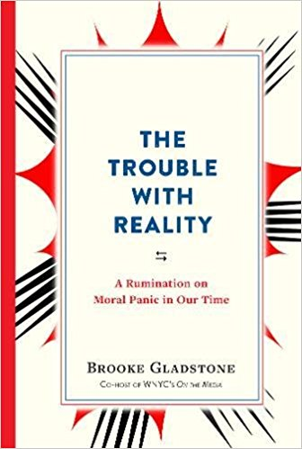 The Trouble With Reality: A Rumination of Moral Panic in Our Time by Brooke Gladstone