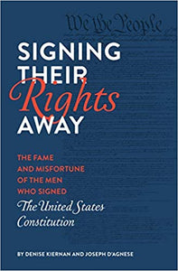 Signing The Rights Away: The Fame and Misfortune of the Men Who Signed the United States Constitution by Denise Kiernan & Joseph D'Agnese