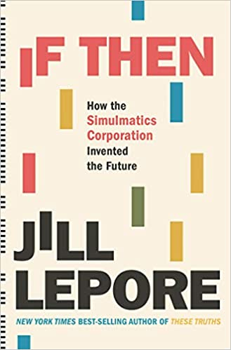 If Then: How the Simulatics Corporation Invented the Future by Jill Lepore