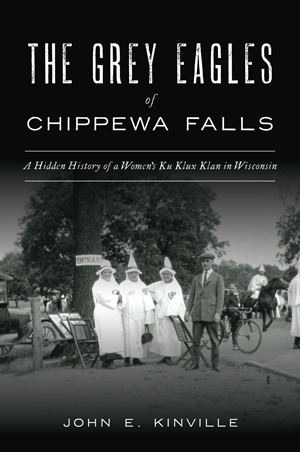 The Grey Eagles of Chippewa Falls: A Hidden History of a Women's Ku Klux Klan in Wisconsin by John E. Kinville