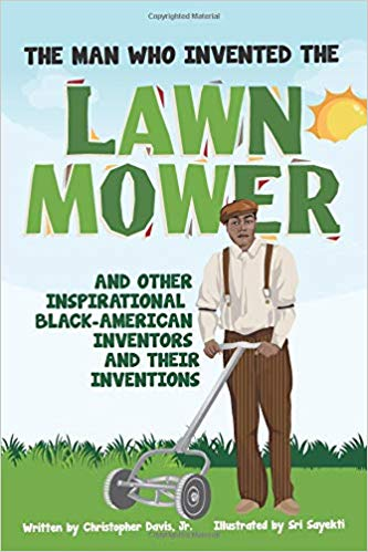 The Man Who Invented The Lawn Mower: and Other Inspirational Black-American Inventors and Their Inventions by Christopher Davis, Jr.