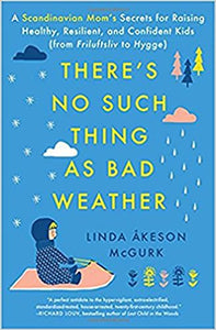 There's No Such Thing as Bad Weather: A Scandinavian Mom's Secrets for Raising Healthy, Resilient, and Confident Kids by Linda Åekson McGurk