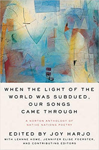 When the Light of the World Was Subdued, Our Songs Came Through: A Norton Anthology of Native Nations Poetry edited by Joy Harjo