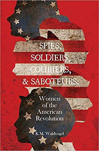 Spies, Soldiers, Couriers, & Saboteurs: Women of the American Revolution by K.M. Waldvogel