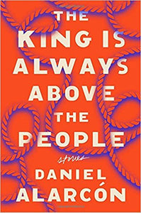 The King is Always Above the People: Stories by Daniel Alarcón