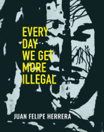 Every Day We Get More Illegal by Juan Felipe Herrara