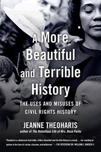 A More Beautiful and Terrible History: The Uses and Misuses of Civil Rights History by Jeanne Theoharis