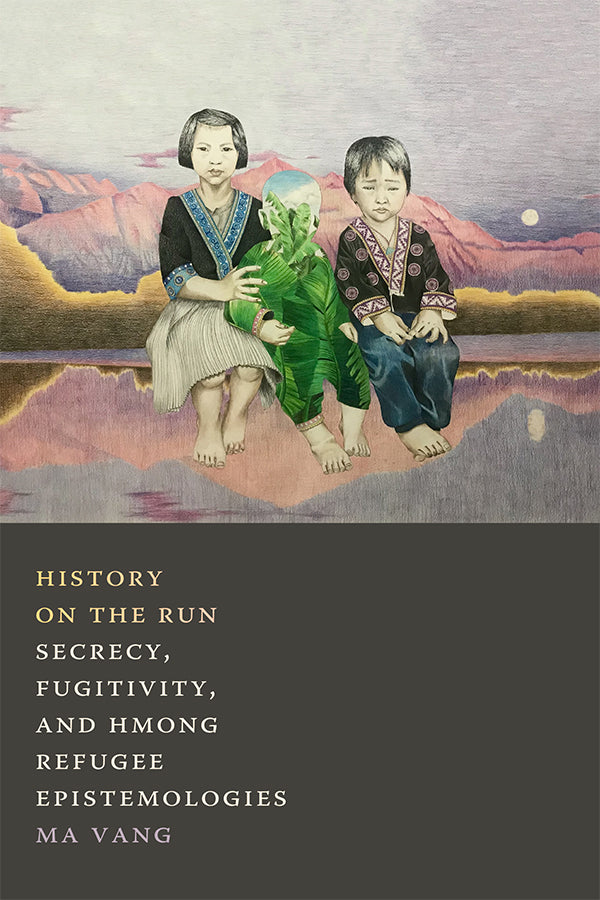 History on the Run: Secrecy, Fugitivity, and Hmong Refugee Epistemologies by Ma Vang
