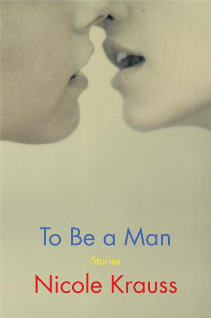 To Be A Man: Stories by Nicole Krauss