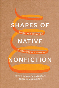 Shapes of Native Nonfiction: Collected Essays by Contemporary Writers edited by Elissa Washuta & Theresa Warburton