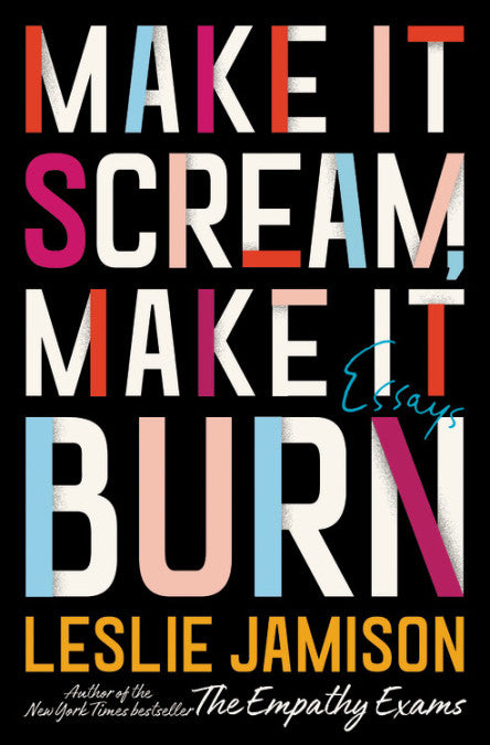 Make It Scream, Make It Burn: Essays by Leslie Jamison