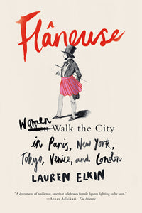 Flâneuse: Women Walk the City in Paris, New York, Venice, Tokyo, and London by Lauren Elkin