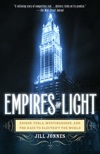 Empires of Light: Edison, Tesla, Westinghouse, and The Race to Electrify the World by Jill Jonnes