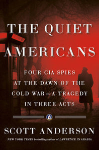 The Quiet Americans: Four CIA Spies at the Dawn of the Cold War - A Tragedy in Three Acts by Scott Anderson