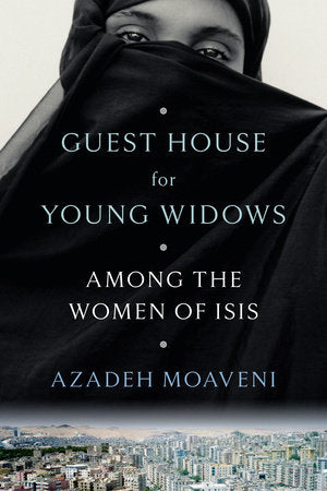 Guest House for Young Widows: Among the Women of ISIS by Azadeh Moaveni