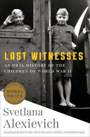 Last Witnesses: An Oral History of the Children of World War II by Svetlana Alexievich