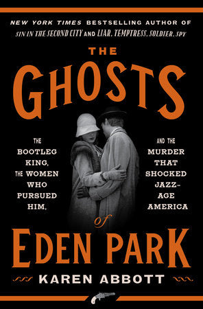 Ghosts of Eden Park: The Bootleg King, The Woman Who Pursued Him, and the Murder that Shocked Jazz-Age America by Karen Abbott
