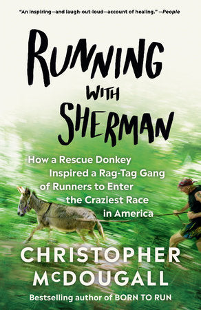 Running with Sherman: How a Rescue Donkey Inspired a Rag-Tag Gang of Runners to Enter the Craziest Race in America by Christopher McDougall