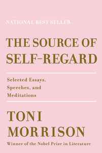 The Source of Self-Regard: Selected Essays, Speeches, & Meditations by Toni Morrison