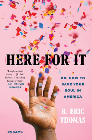Here For It: Or, How to Save Your Soul in America; Essays by R. Eric Thomas