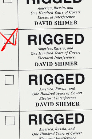 Rigged: America, Russia, and One Hundred Years of Covert Electoral Interference by David Shimer