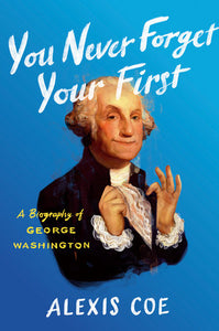 You Never Forget Your First: A Biography of George Washington by Alexis Coe