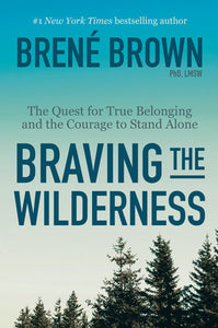 Braving the Wilderness: The Quest for True Belonging and the Courage to Stand Alone by Brené Brown