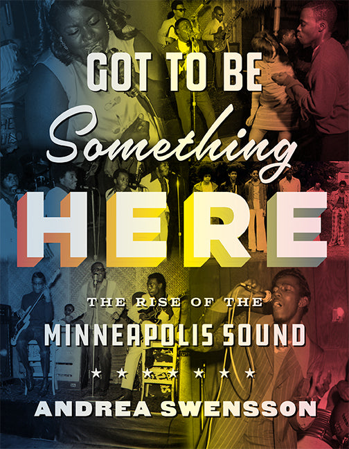 Got To Be Something Here: The Rise of the Minneapolis Sound by Andrea Swensson