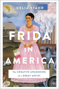 Frida in America: The Creative Awakening of a Great Artist by Celia Stahr