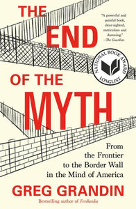 The End of the Myth: From the Frontier to the Border Wall in the Mind of America by Greg Grandin