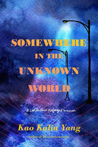 Somewhere In the Unknown World: A Collective Refugee Memoir by Kao Kalia Yang