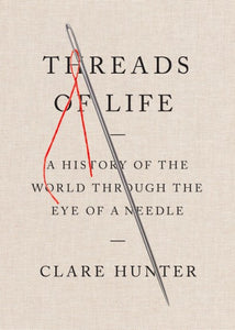 Threads of Life: A History of the World Through the Eye of a Needle by Clare Hunter