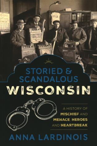 Storied & Scandalous Wisconsin: A History of Mischief and Menace, Heroes and Heartbreak by Anna Lardinois