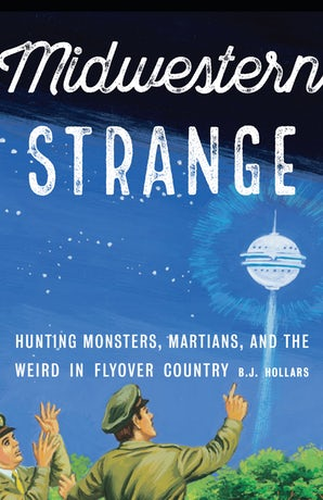 Midwestern Strange: Hunting Monsters, Martians, and the Weird in Flyover Country by B.J. Hollars
