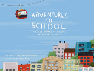 Adventures to School: Real-Life Journeys of Students from Around the World by Baptiste & Miranda Paul