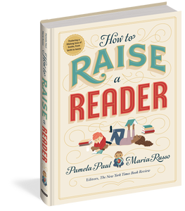 How to Raise a Reader by Pamela Paul & Maria Russo