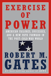 Exercise of Power: American Failures, Successes, and A New Path Forward in the Post-Cold War World by Robert M. Gates