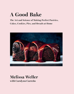 A Good Bake: The Art & Science of Making Perfect Pastries, Cakes, Cookies, Pies, & Breads at Home: A Cookbook by Melissa Weller
