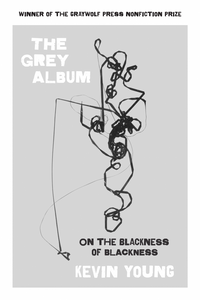 The Grey Album: On the Blackness of Blackness by Kevin Young