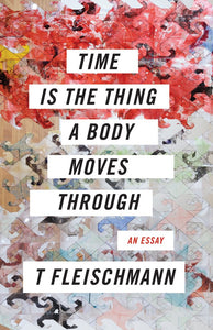 Time Is the Thing a Body Moves Through: An Essay by T Fleischmann