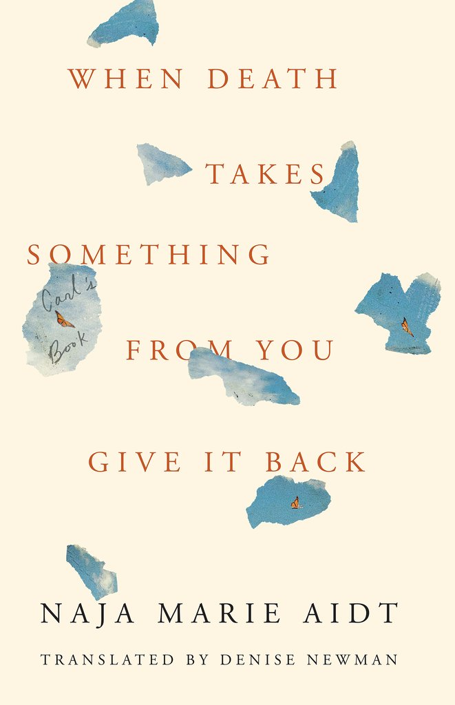 When Death Takes Something From You Give It Back: Carl's Book by Naja Marie Aidt