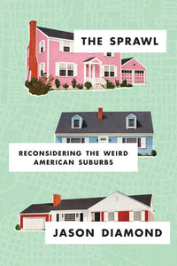 The Sprawl: Reconsidering the Weird American Suburbs by Jason Diamond